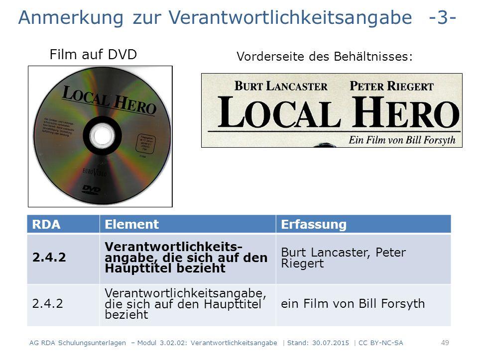 Anmerkung zur Verantwortlichkeitsangabe -3- Vorderseite des Behältnisses: AG RDA Schulungsunterlagen – Modul 3.02.02: Verantwortlichkeitsangabe | Stand: 30.07.2015 | CC BY-NC-SA RDAElementErfassung 2.4.2 Verantwortlichkeits- angabe, die sich auf den Haupttitel bezieht Burt Lancaster, Peter Riegert 2.4.2 Verantwortlichkeitsangabe, die sich auf den Haupttitel bezieht ein Film von Bill Forsyth Film auf DVD 49