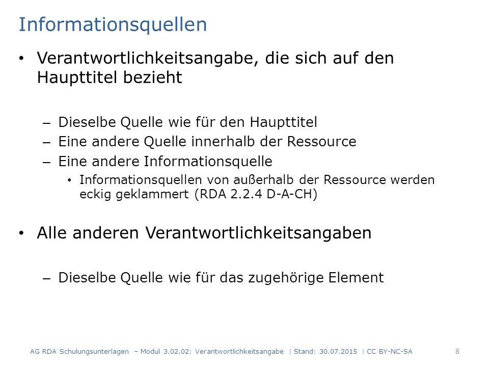 Informationsquellen Verantwortlichkeitsangabe, die sich auf den Haupttitel bezieht – Dieselbe Quelle wie für den Haupttitel – Eine andere Quelle innerhalb der Ressource – Eine andere Informationsquelle Informationsquellen von außerhalb der Ressource werden eckig geklammert (RDA 2.2.4 D-A-CH) Alle anderen Verantwortlichkeitsangaben – Dieselbe Quelle wie für das zugehörige Element AG RDA Schulungsunterlagen – Modul 3.02.02: Verantwortlichkeitsangabe | Stand: 30.07.2015 | CC BY-NC-SA 8