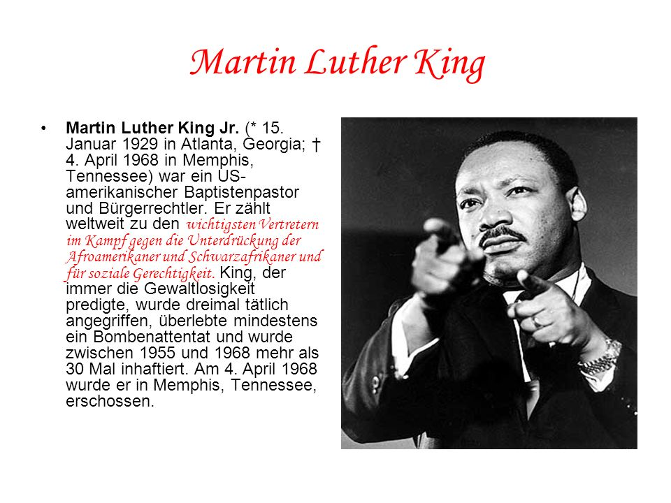 Martin Luther King Martin Luther King Jr. (* 15. Januar 1929 in Atlanta, Georgia; † 4. April 1968 in Memphis, Tennessee) war ein US- amerikanischer Ba