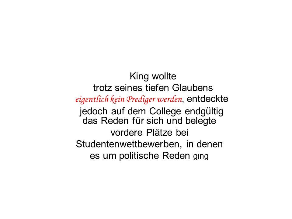 das Reden für sich und belegte vordere Plätze bei Studentenwettbewerben, in denen es um politische Reden ging King wollte trotz seines tiefen Glaubens