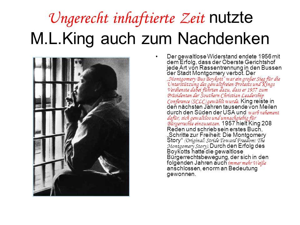 Ungerecht inhaftierte Zeit nutzte M.L.King auch zum Nachdenken Der gewaltlose Widerstand endete 1956 mit dem Erfolg, dass der Oberste Gerichtshof jede