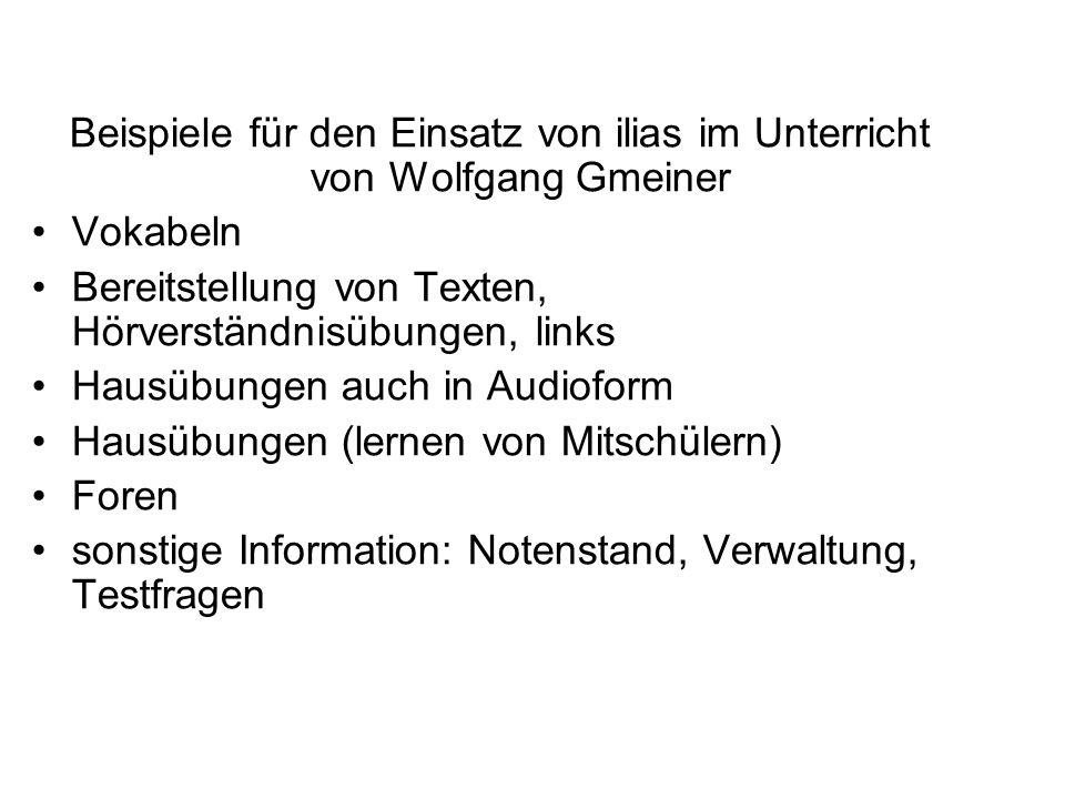 Beispiele für den Einsatz von ilias im Unterricht von Wolfgang Gmeiner Vokabeln Bereitstellung von Texten, Hörverständnisübungen, links Hausübungen auch in Audioform Hausübungen (lernen von Mitschülern) Foren sonstige Information: Notenstand, Verwaltung, Testfragen