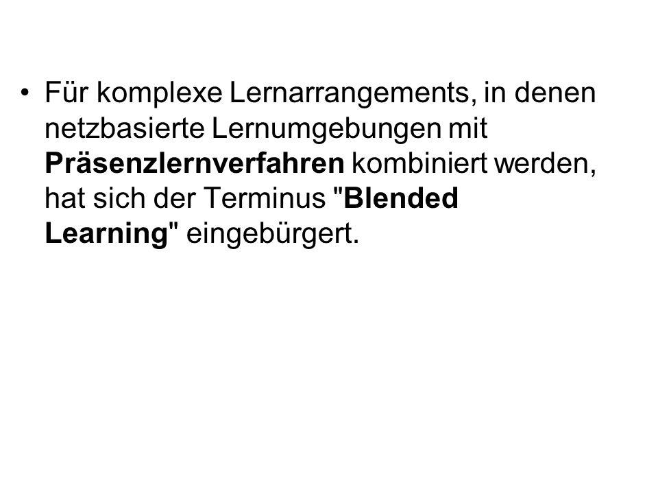 Für komplexe Lernarrangements, in denen netzbasierte Lernumgebungen mit Präsenzlernverfahren kombiniert werden, hat sich der Terminus Blended Learning eingebürgert.