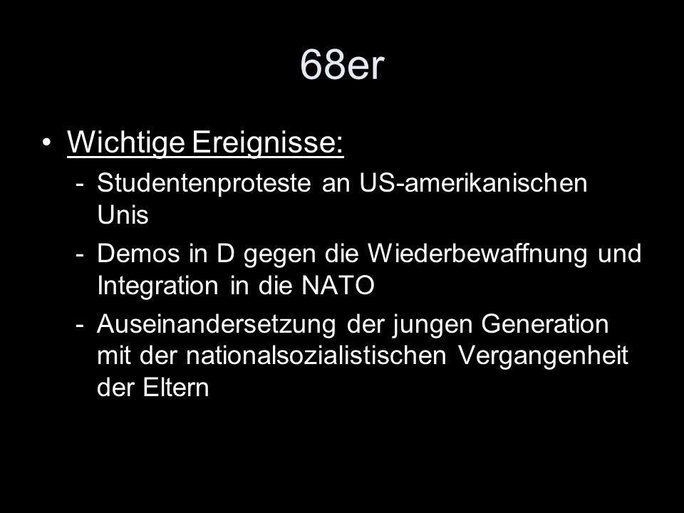68er Wichtige Ereignisse: -Studentenproteste an US-amerikanischen Unis -Demos in D gegen die Wiederbewaffnung und Integration in die NATO -Auseinander