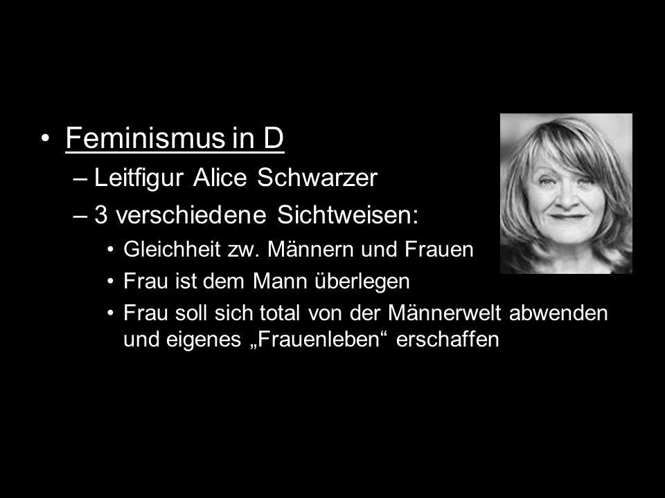 Feminismus in D –Leitfigur Alice Schwarzer –3 verschiedene Sichtweisen: Gleichheit zw. Männern und Frauen Frau ist dem Mann überlegen Frau soll sich t