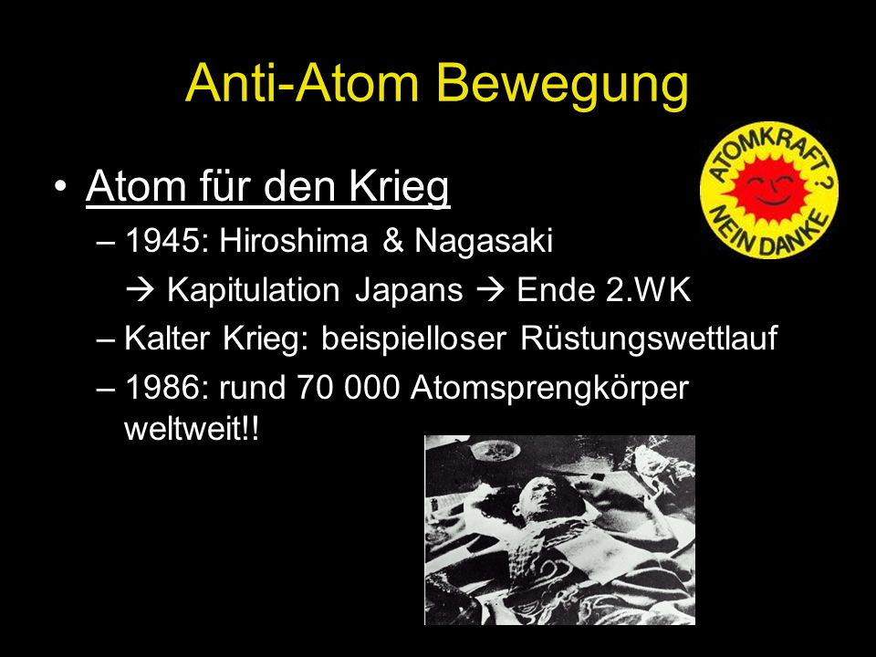 Anti-Atom Bewegung Atom für den Krieg –1945: Hiroshima & Nagasaki  Kapitulation Japans  Ende 2.WK –Kalter Krieg: beispielloser Rüstungswettlauf –198