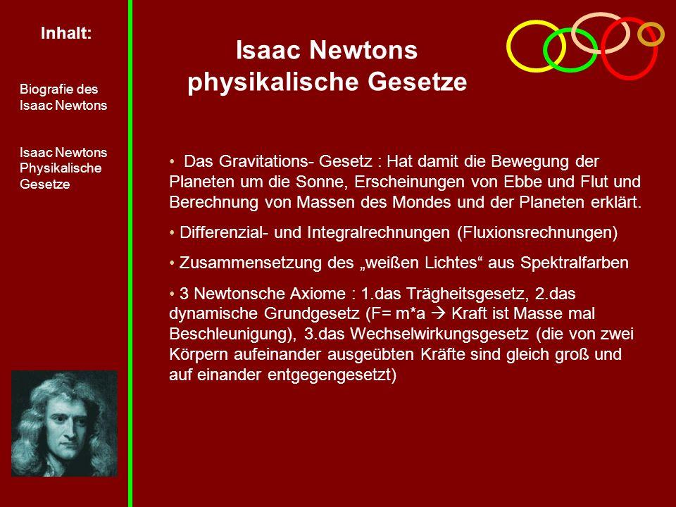 Inhalt: Biografie des Isaac Newtons Isaac Newtons Physikalische Gesetze Isaac Newtons physikalische Gesetze Das Gravitations- Gesetz : Hat damit die Bewegung der Planeten um die Sonne, Erscheinungen von Ebbe und Flut und Berechnung von Massen des Mondes und der Planeten erklärt.