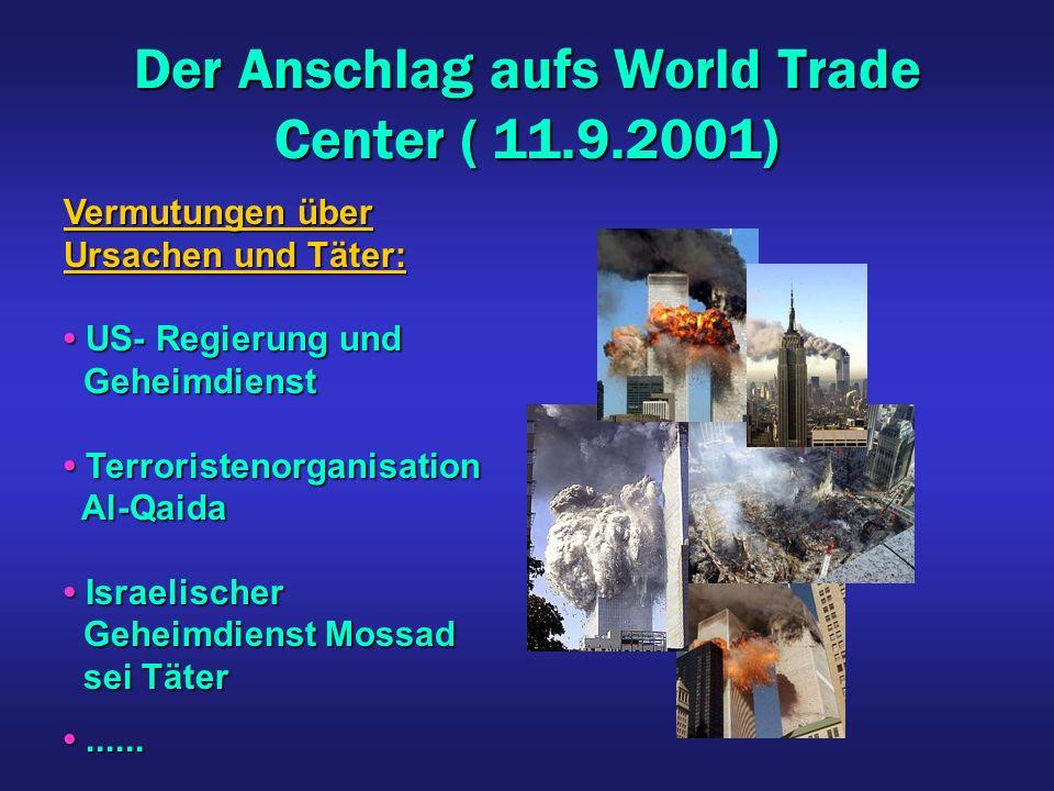 Der Anschlag aufs World Trade Center ( 11.9.2001) Vermutungen über Ursachen und Täter: US- Regierung und US- Regierung und Geheimdienst Geheimdienst Terroristenorganisation Terroristenorganisation Al-Qaida Al-Qaida Israelischer Israelischer Geheimdienst Mossad Geheimdienst Mossad sei Täter sei Täter............
