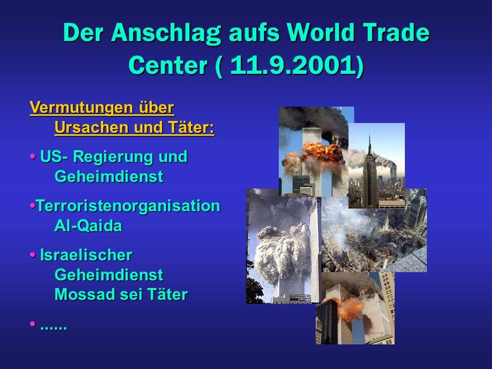 Der Anschlag aufs World Trade Center ( 11.9.2001) Vermutungen über Ursachen und Täter: US- Regierung und Geheimdienst US- Regierung und Geheimdienst Terroristenorganisation Al-QaidaTerroristenorganisation Al-Qaida Israelischer Geheimdienst Mossad sei Täter Israelischer Geheimdienst Mossad sei Täter............