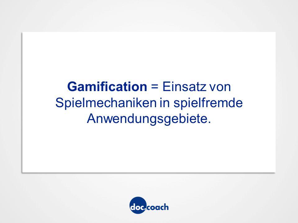 Gamification = Einsatz von Spielmechaniken in spielfremde Anwendungsgebiete.