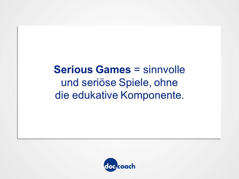 Serious Games = sinnvolle und seriöse Spiele, ohne die edukative Komponente.