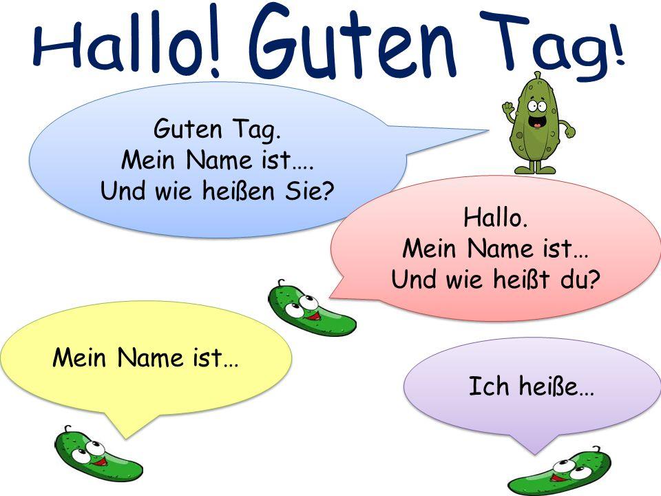 Guten Tag. Mein Name ist…. Und wie heißen Sie? Guten Tag. Mein Name ist…. Und wie heißen Sie? Hallo. Mein Name ist… Und wie heißt du? Hallo. Mein Name