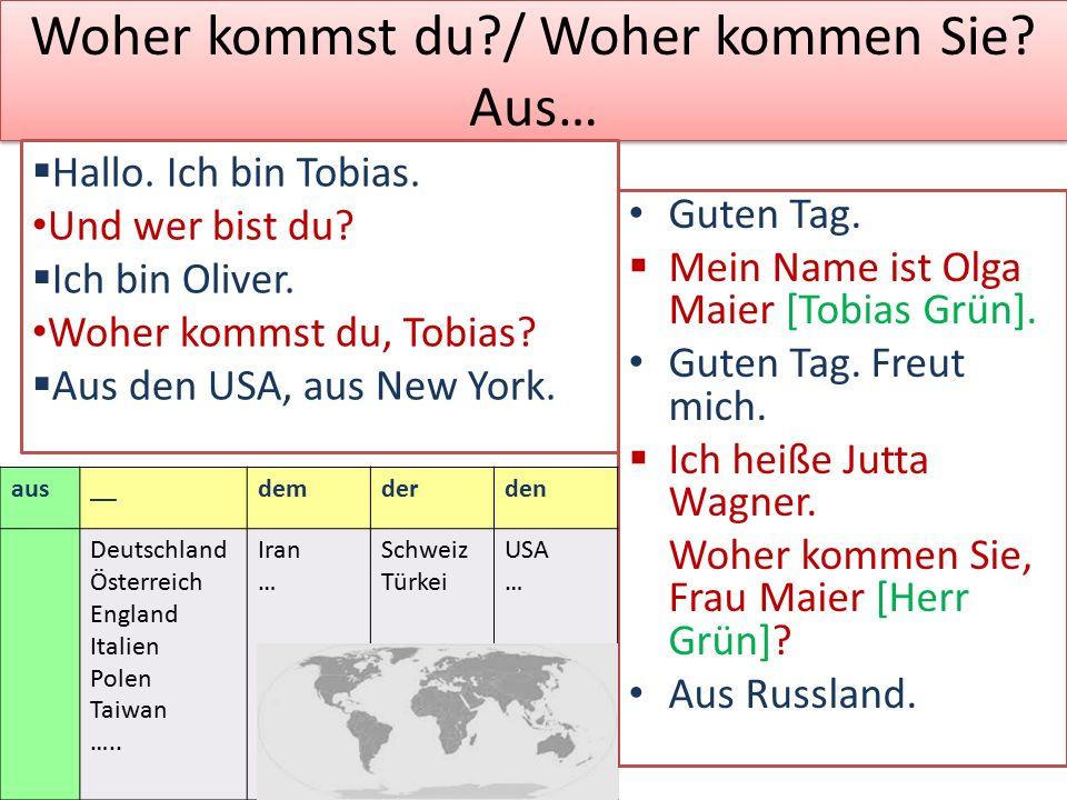 Woher kommst du?/ Woher kommen Sie? Aus… Guten Tag.  Mein Name ist Olga Maier [Tobias Grün]. Guten Tag. Freut mich.  Ich heiße Jutta Wagner. Woher k