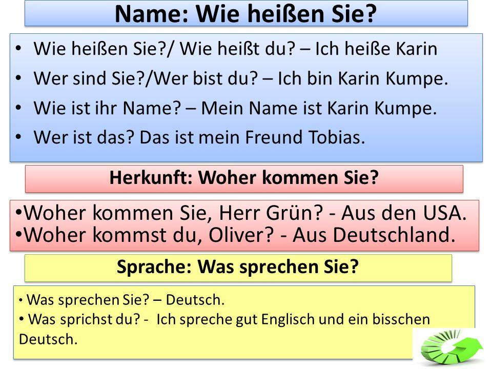 Name: Wie heißen Sie? Wie heißen Sie?/ Wie heißt du? – Ich heiße Karin Wer sind Sie?/Wer bist du? – Ich bin Karin Kumpe. Wie ist ihr Name? – Mein Name