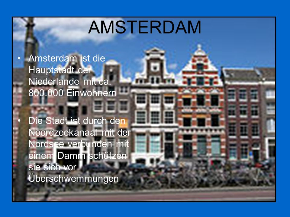 AMSTERDAM Amsterdam ist die Hauptstadt der Niederlande mit ca. 800.000 Einwohnern Die Stadt ist durch den Noordzeekanaal mit der Nordsee verbunden mit