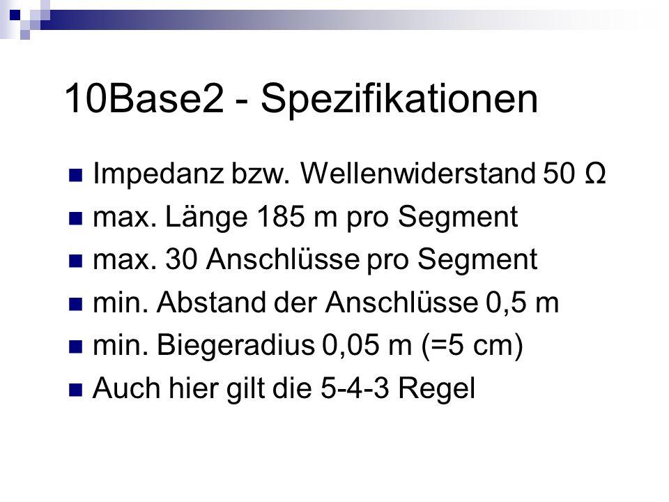 10Base2 - Spezifikationen Impedanz bzw. Wellenwiderstand 50 Ω max. Länge 185 m pro Segment max. 30 Anschlüsse pro Segment min. Abstand der Anschlüsse