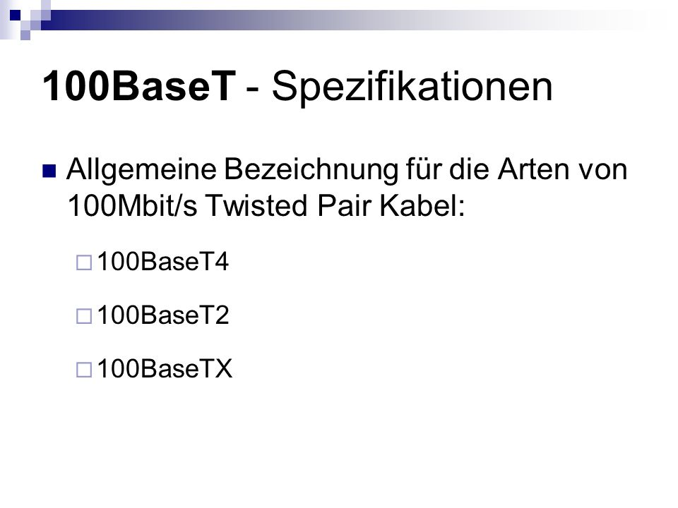 100BaseT - Spezifikationen Allgemeine Bezeichnung für die Arten von 100Mbit/s Twisted Pair Kabel:  100BaseT4  100BaseT2  100BaseTX