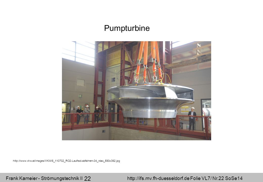 Frank Kameier - Strömungstechnik II http://ifs.mv.fh-duesseldorf.de Folie VL7/ Nr.22 SoSe14 22 Pumpturbine http://www.vkw.at/images/VKW/8_110702_RO2-L
