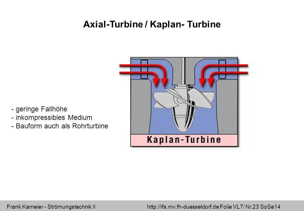 Frank Kameier - Strömungstechnik II http://ifs.mv.fh-duesseldorf.de Folie VL7/ Nr.23 SoSe14 Axial-Turbine / Kaplan- Turbine - geringe Fallhöhe - inkom