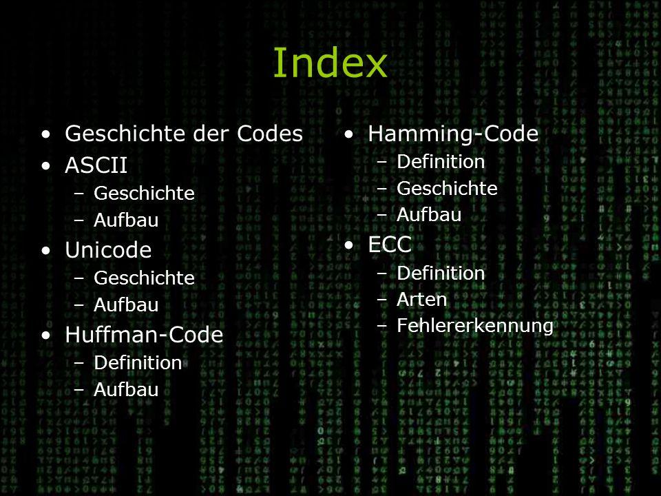 Index Geschichte der Codes ASCII –Geschichte –Aufbau Unicode –Geschichte –Aufbau Huffman-Code –Definition –Aufbau Hamming-Code –Definition –Geschichte –Aufbau ECC –Definition –Arten –Fehlererkennung