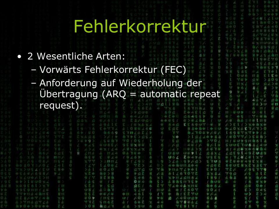 Fehlerkorrektur 2 Wesentliche Arten: –Vorwärts Fehlerkorrektur (FEC) –Anforderung auf Wiederholung der Übertragung (ARQ = automatic repeat request).