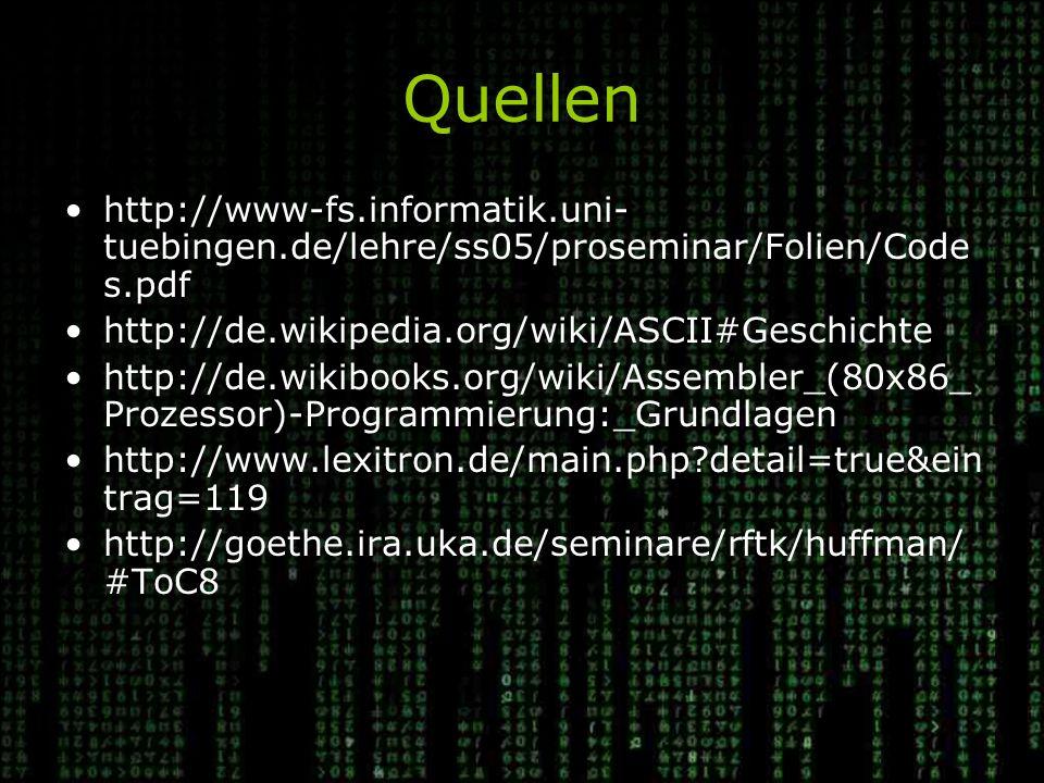 Quellen http://www-fs.informatik.uni- tuebingen.de/lehre/ss05/proseminar/Folien/Code s.pdf http://de.wikipedia.org/wiki/ASCII#Geschichte http://de.wikibooks.org/wiki/Assembler_(80x86_ Prozessor)-Programmierung:_Grundlagen http://www.lexitron.de/main.php?detail=true&ein trag=119 http://goethe.ira.uka.de/seminare/rftk/huffman/ #ToC8