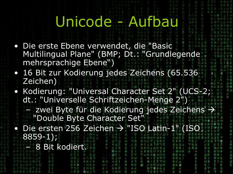 Unicode - Aufbau Die erste Ebene verwendet, die Basic Multilingual Plane (BMP; Dt.: Grundlegende mehrsprachige Ebene ) 16 Bit zur Kodierung jedes Zeichens (65.536 Zeichen) Kodierung: Universal Character Set 2 (UCS-2; dt.: Universelle Schriftzeichen-Menge 2 ) – zwei Byte für die Kodierung jedes Zeichens  Double Byte Character Set Die ersten 256 Zeichen  ISO Latin-1 (ISO 8859-1); – 8 Bit kodiert.