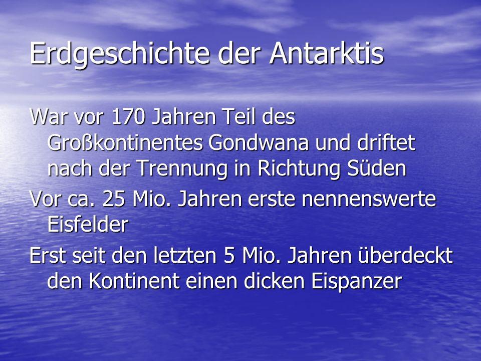 Erdgeschichte der Antarktis War vor 170 Jahren Teil des Großkontinentes Gondwana und driftet nach der Trennung in Richtung Süden Vor ca.