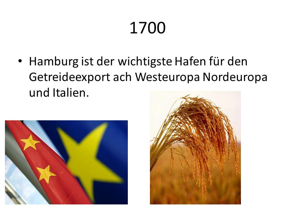 1700 Hamburg ist der wichtigste Hafen für den Getreideexport ach Westeuropa Nordeuropa und Italien.