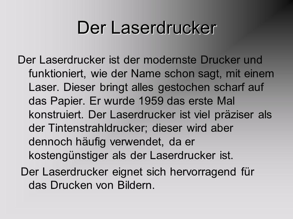 Der Laserdrucker Der Laserdrucker ist der modernste Drucker und funktioniert, wie der Name schon sagt, mit einem Laser. Dieser bringt alles gestochen