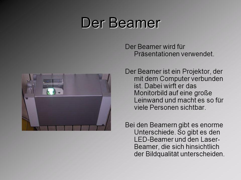 Der Beamer Der Beamer wird für Präsentationen verwendet. Der Beamer ist ein Projektor, der mit dem Computer verbunden ist. Dabei wirft er das Monitorb