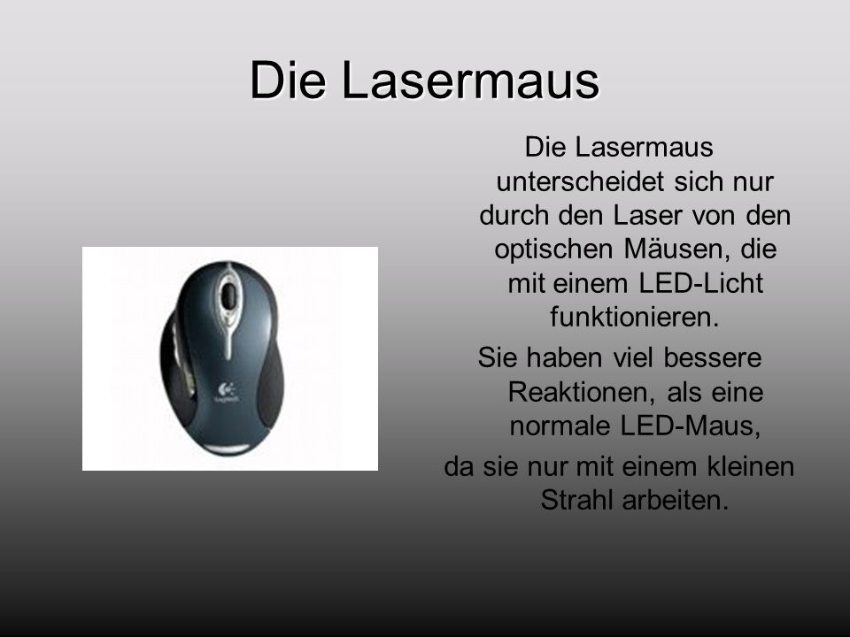 Die Lasermaus Die Lasermaus unterscheidet sich nur durch den Laser von den optischen Mäusen, die mit einem LED-Licht funktionieren. Sie haben viel bes