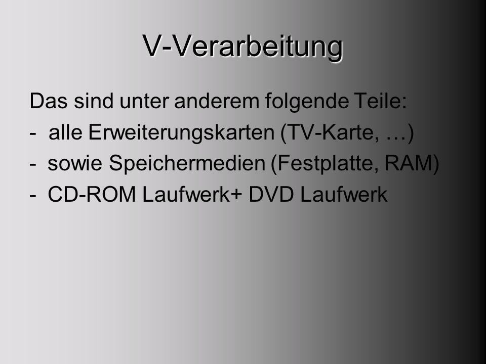 V-Verarbeitung Das sind unter anderem folgende Teile: - alle Erweiterungskarten (TV-Karte, …) -sowie Speichermedien (Festplatte, RAM) -CD-ROM Laufwerk