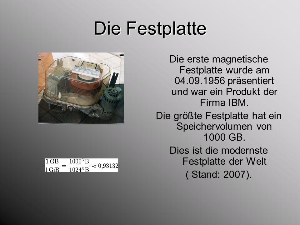Die Festplatte Die erste magnetische Festplatte wurde am 04.09.1956 präsentiert und war ein Produkt der Firma IBM. Die größte Festplatte hat ein Speic