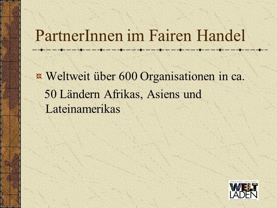 PartnerInnen im Fairen Handel Weltweit über 600 Organisationen in ca. 50 Ländern Afrikas, Asiens und Lateinamerikas