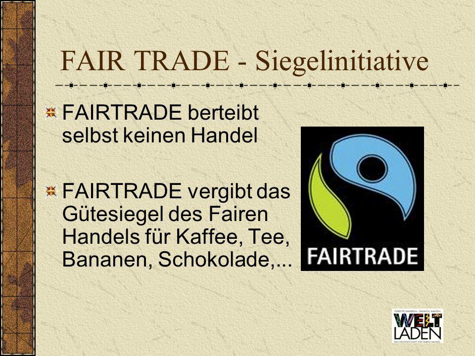 FAIR TRADE - Siegelinitiative FAIRTRADE berteibt selbst keinen Handel FAIRTRADE vergibt das Gütesiegel des Fairen Handels für Kaffee, Tee, Bananen, Sc