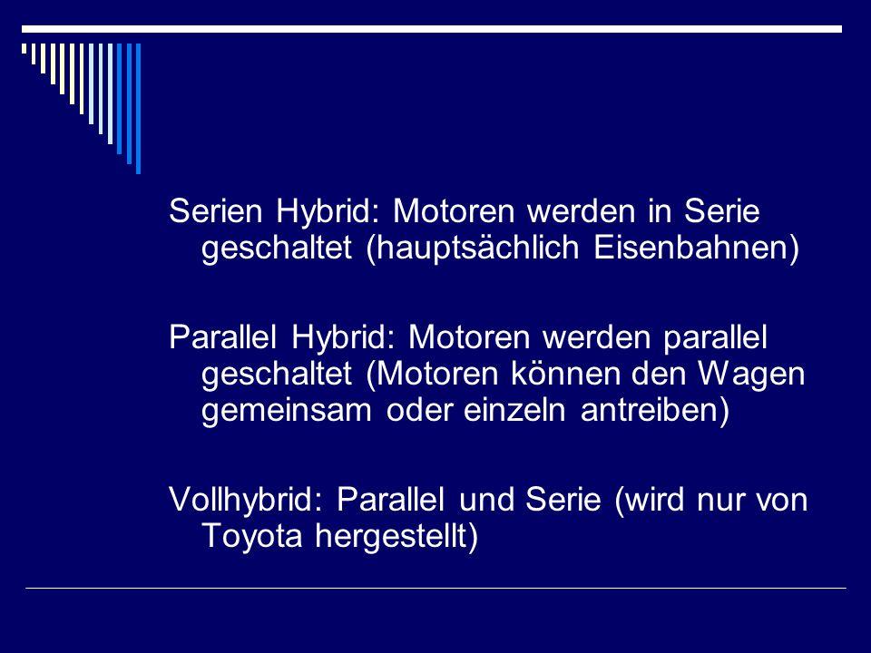 Serien Hybrid: Motoren werden in Serie geschaltet (hauptsächlich Eisenbahnen) Parallel Hybrid: Motoren werden parallel geschaltet (Motoren können den