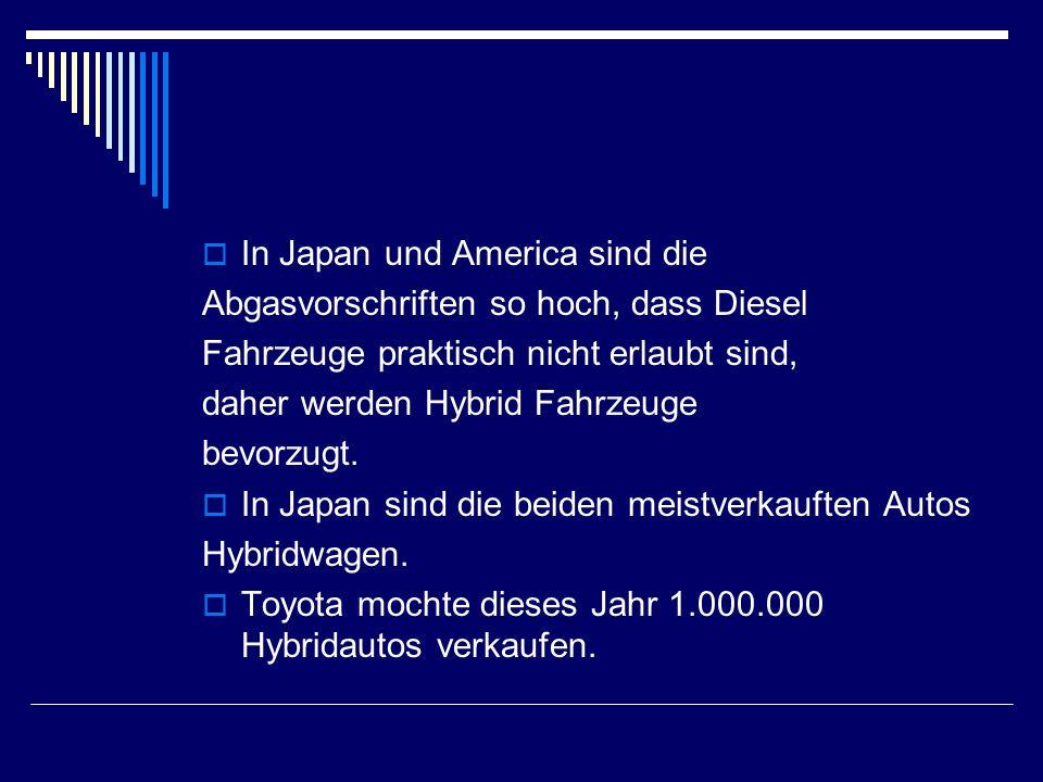  In Japan und America sind die Abgasvorschriften so hoch, dass Diesel Fahrzeuge praktisch nicht erlaubt sind, daher werden Hybrid Fahrzeuge bevorzugt