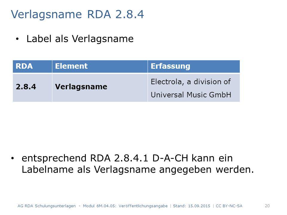 Verlagsname RDA 2.8.4 entsprechend RDA 2.8.4.1 D-A-CH kann ein Labelname als Verlagsname angegeben werden. AG RDA Schulungsunterlagen - Modul 6M.04.05