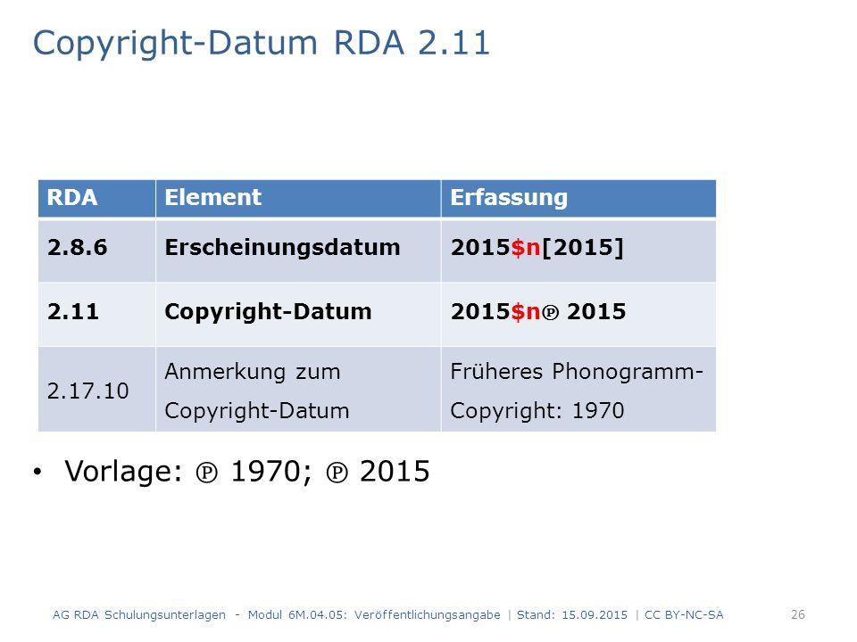 Copyright-Datum RDA 2.11 Vorlage: ℗ 1970; ℗ 2015 AG RDA Schulungsunterlagen - Modul 6M.04.05: Veröffentlichungsangabe | Stand: 15.09.2015 | CC BY-NC-S