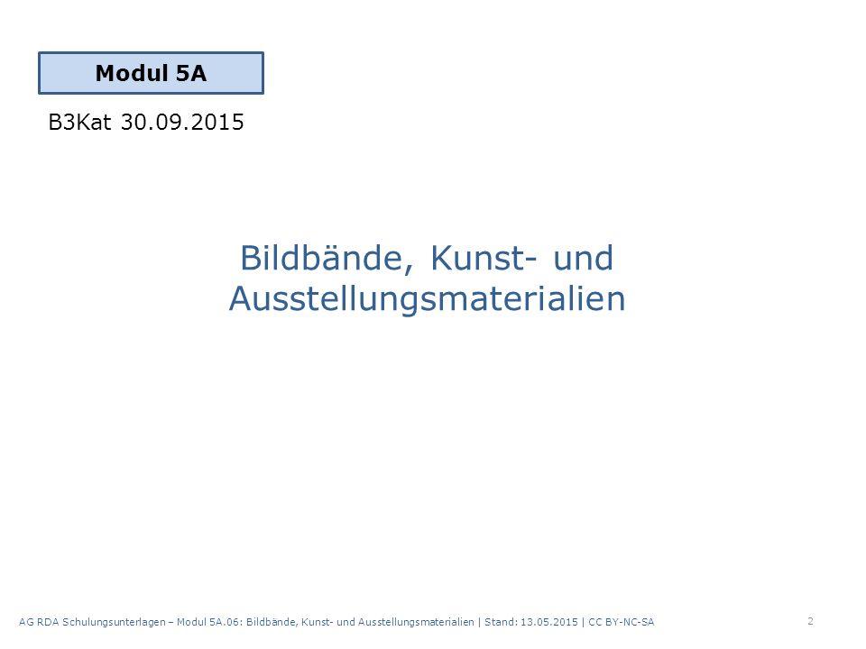 Bildbände, Kunst- und Ausstellungsmaterialien Modul 5A 2 AG RDA Schulungsunterlagen – Modul 5A.06: Bildbände, Kunst- und Ausstellungsmaterialien | Stand: 13.05.2015 | CC BY-NC-SA B3Kat 30.09.2015