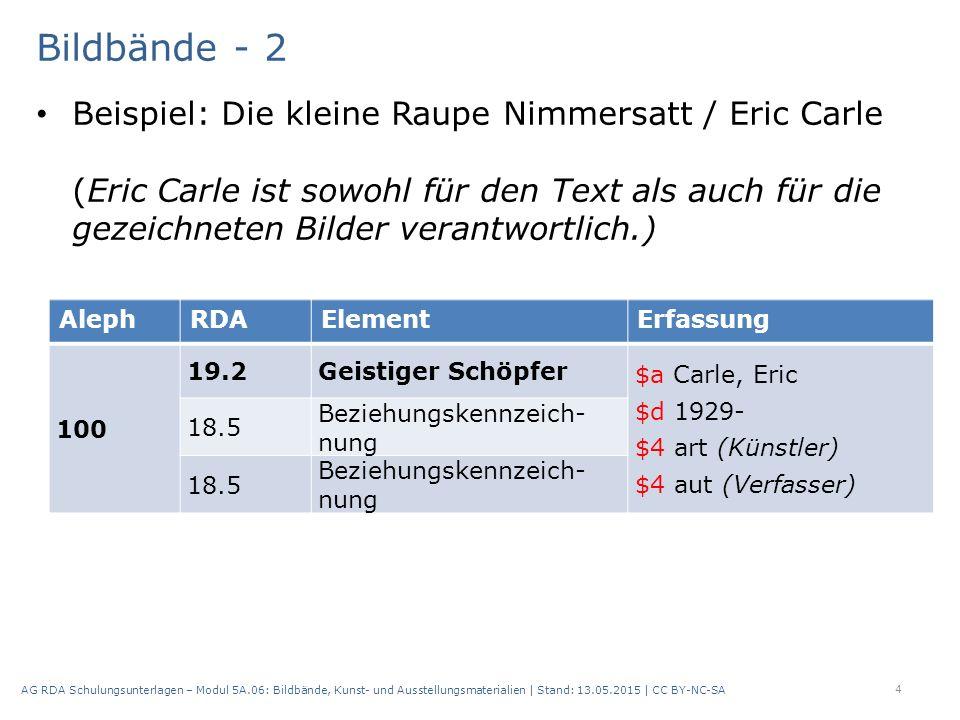 Bildbände - 2 Beispiel: Die kleine Raupe Nimmersatt / Eric Carle (Eric Carle ist sowohl für den Text als auch für die gezeichneten Bilder verantwortlich.) 4 AG RDA Schulungsunterlagen – Modul 5A.06: Bildbände, Kunst- und Ausstellungsmaterialien | Stand: 13.05.2015 | CC BY-NC-SA AlephRDAElementErfassung 100 19.2Geistiger Schöpfer $a Carle, Eric $d 1929- $4 art (Künstler) $4 aut (Verfasser) 18.5 Beziehungskennzeich nung 18.5 Beziehungskennzeich nung