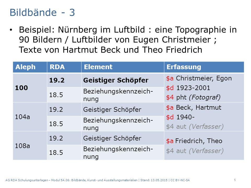 Bildbände - 3 Beispiel: Nürnberg im Luftbild : eine Topographie in 90 Bildern / Luftbilder von Eugen Christmeier ; Texte von Hartmut Beck und Theo Friedrich 5 AG RDA Schulungsunterlagen – Modul 5A.06: Bildbände, Kunst- und Ausstellungsmaterialien | Stand: 13.05.2015 | CC BY-NC-SA AlephRDAElementErfassung 100 19.2Geistiger Schöpfer $a Christmeier, Egon $d 1923-2001 $4 pht (Fotograf) 18.5 Beziehungskennzeich nung 104a 19.2Geistiger Schöpfer $a Beck, Hartmut $d 1940- $4 aut (Verfasser) 18.5 Beziehungskennzeich nung 108a 19.2Geistiger Schöpfer $a Friedrich, Theo $4 aut (Verfasser) 18.5 Beziehungskennzeich nung