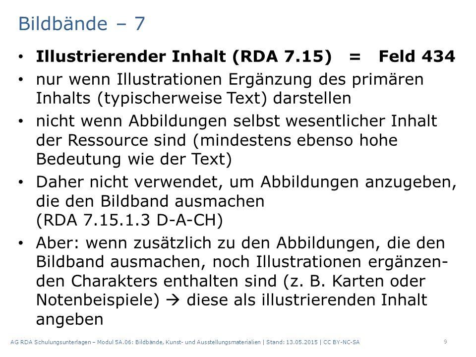 Bildbände – 7 Illustrierender Inhalt (RDA 7.15) = Feld 434 nur wenn Illustrationen Ergänzung des primären Inhalts (typischerweise Text) darstellen nicht wenn Abbildungen selbst wesentlicher Inhalt der Ressource sind (mindestens ebenso hohe Bedeutung wie der Text) Daher nicht verwendet, um Abbildungen anzugeben, die den Bildband ausmachen (RDA 7.15.1.3 D-A-CH) Aber: wenn zusätzlich zu den Abbildungen, die den Bildband ausmachen, noch Illustrationen ergänzen- den Charakters enthalten sind (z.