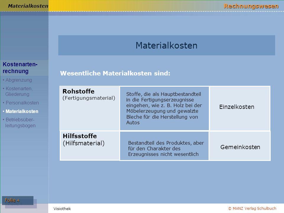 © MANZ Verlag Schulbuch Rechnungswesen Folie 4 Visiothek Materialkosten Rohstoffe (Fertigungsmaterial) Stoffe, die als Hauptbestandteil in die Fertigu