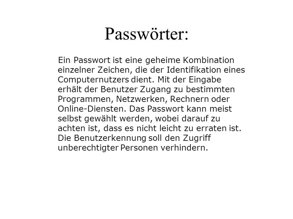 Passwörter: Ein Passwort ist eine geheime Kombination einzelner Zeichen, die der Identifikation eines Computernutzers dient. Mit der Eingabe erhält de