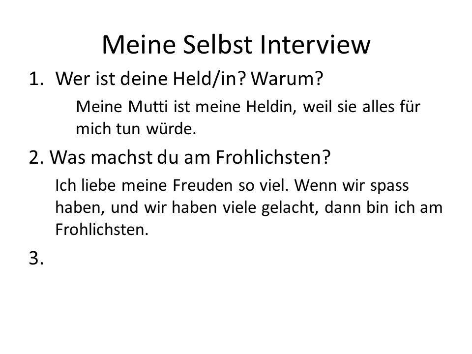 Meine Selbst Interview 1.Wer ist deine Held/in? Warum? Meine Mutti ist meine Heldin, weil sie alles für mich tun würde. 2. Was machst du am Frohlichst