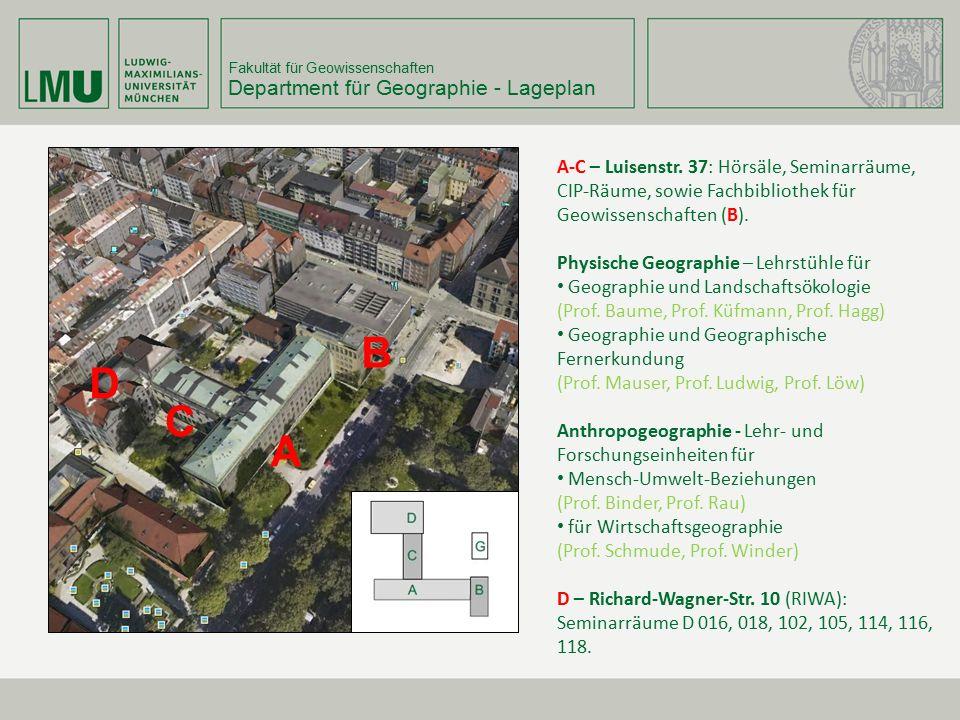 Fakultät für Geowissenschaften Department für Geographie - Lageplan A B A-C – Luisenstr. 37: Hörsäle, Seminarräume, CIP-Räume, sowie Fachbibliothek fü