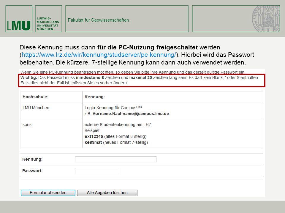Fakultät für Geowissenschaften Diese Kennung muss dann für die PC-Nutzung freigeschaltet werden (https://www.lrz.de/wir/kennung/studserver/pc-kennung/