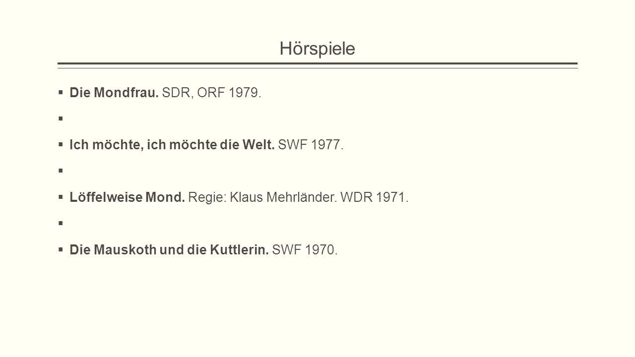 Hörspiele  Die Mondfrau. SDR, ORF 1979.   Ich möchte, ich möchte die Welt. SWF 1977.   Löffelweise Mond. Regie: Klaus Mehrländer. WDR 1971.   D